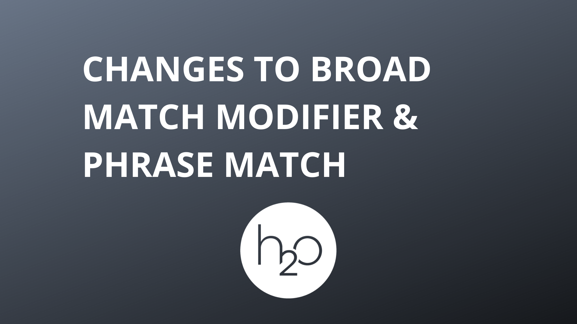 Changes to Broad Match Modifier & Phrase Match